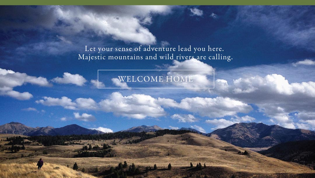 let your sense of adventure lead you here. Majestic mountains and wild rivers are calling. Welcome Home.